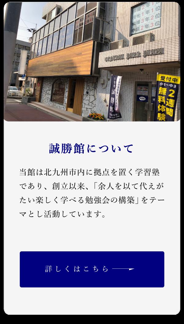 誠勝館について当館は北九州市内に拠点を置く学習塾 であり、創立以来、「余人を以て代えがたい楽しく学べる勉強会の構築」をテーマとし活動しています。