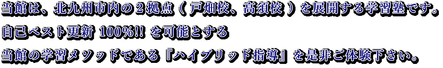 当館は、北九州市内の2拠点(戸畑校、高須校)を展開する学習塾です。 自己ベスト更新100%!!を可能とする当館のメソッドであるハイブリッド指導を是非ご体験下さい。
